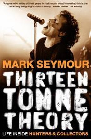 Thirteen Tonne Theory: Life Inside Hunters and Collectors by Mark Seymour