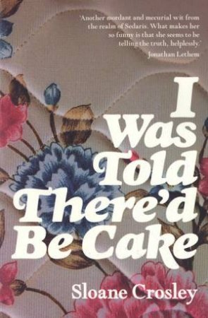 I Was Told There'd Be Cake by Crosley, Sloane