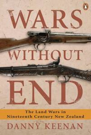 Wars Without End: The Land Wars in Nineteenth Century New Zealand by Danny Keenan