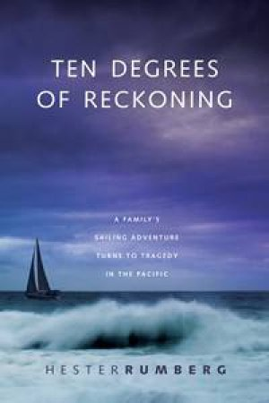 Ten Degrees of Reckoning: A Families Sailing Adventure Turns to Tragedy in the Pacific by Hester Rumberg