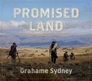 Promised Land: From Dunedin to the Dunstan Goldfields by Grahame Sydney