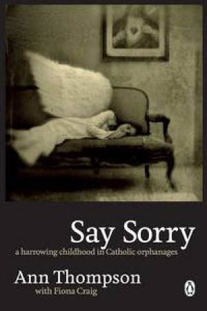 Say Sorry: A Harrowing Childhood in Catholic Orphanages by Ann Thompson