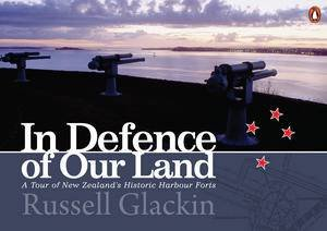 In Defence of Our Land: A Tour of New Zealand's Historic Harbour Forts by Russell Glackin