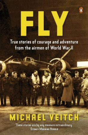 Fly: True Stories of Courage and Adventure from the Airmen of World War II by Michael Veitch