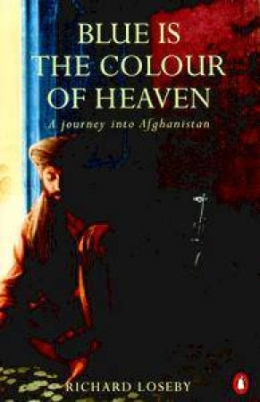 Blue Is The Colour Of Heaven: A Journey Into Afghanistan by Richard Loseby