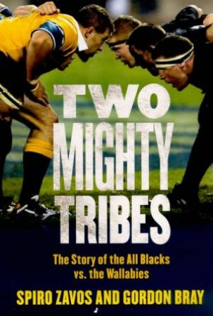 Two Mighty Tribes: The Story Of The All Blacks Vs The Wallabies by Spiro Zavos & Gordon Bray