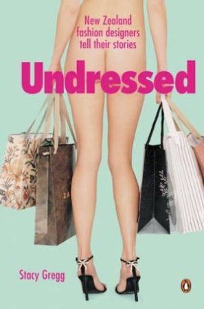 Undressed: New Zealand Fashion Designers Tell Their Stories by Stacy Gregg