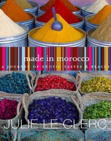Made In Morocco: A Journey Of Exotic Tastes And Places by Julie  Le Clerc & John Bougen