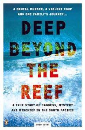 Deep Beyond The Reef: A True Story Of Madness, Mystery And Mischief In The South Pacific by Scott Owen