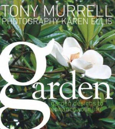 Garden: Garden Designs To Enhance Your Life by Tony Murrell