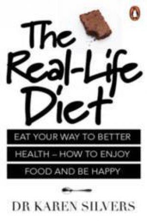 The Real Life Diet: Eat Your Way To Better Health - How To Enjoy Food And Be Happy by Dr Karen Silvers