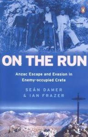 On The Run: Anzac Escape And Evasion In Enemy-occupied Crete by Sean Damer & Ian Frazer