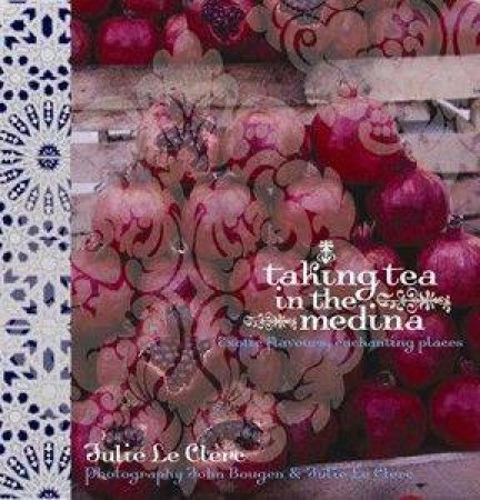 Taking Tea In The Medina: Exotic Flavours, Enchanting Places by Julie Le Clerc & John Bougen