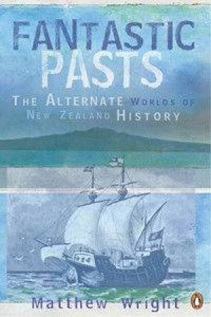 Fantastic Pasts: The Alternative Worlds Of New Zealand History by Matthew Wright