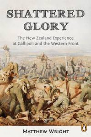 Shattered Glory: The New Zealand Experience at Gallipoli and the Western Front by Matthew Wright