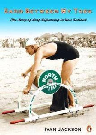 Sand Between My Toes: The Story Of Surf Lifesaving In New Zealand by Ivan Jackson