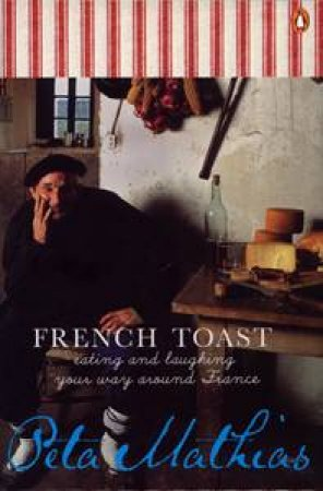 French Toast: Eating & Laughing Your Way Around France by Peta Mathias
