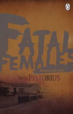 Fatal Females: Women Who Kill by Micki Pistorius