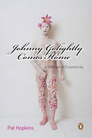 Johnny Golightly Comes Home: A Portrait of Eccentricity by Pat Hopkins