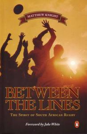 Between the Lines: The Spirit of South African Rugby by Matthew Knight