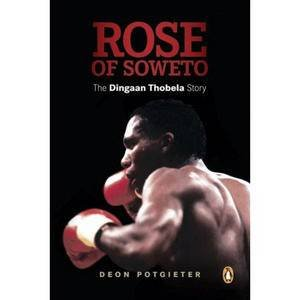Rose of Soweto: The Dingaan Thobela Story by Deon Potgieter