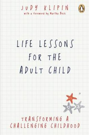 Life Lessons for the Adult Child: Transcending a Challenging Childhood by Judy Klipin