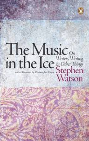 The Music in the Ice: On Writers, Writing & Older Things by Stephen Watson