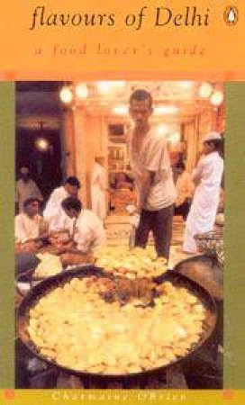 Flavours Of Delhi: A Food Lover's Guide by Charmaine O'Brien