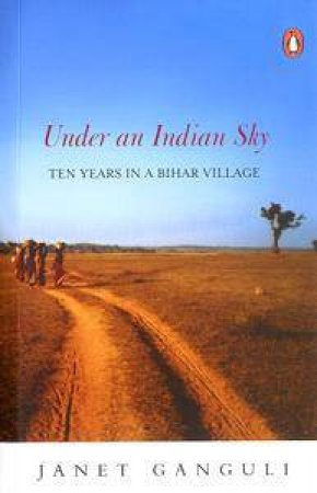 Under An Indian Sky: Ten Years In A Bihar Village by Janet Ganguli