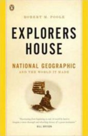 Explorers House: National Geographic And The World It Made by Robert M Poole