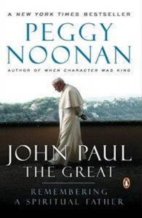John Paul The Great: Remembering A Spiritual Father by Peggy Noonan