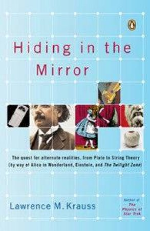 Hiding In The Mirror: The Quest For Alternate Realities, From Plato To String Theory by Lawrence M Krauss