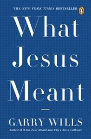 What Jesus Meant by Garry Wills