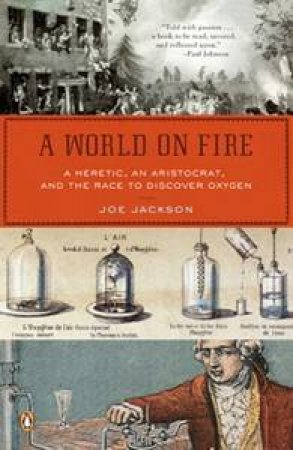 A World On Fire: A Heretic, An Aristocrat, And The Race To Discover Oxygen by Joe Jackson