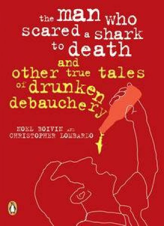 The Man Who Scared a Shark to Death and Other Tales of Drunken          Debauchery by Noel Boivin & Christopher Lombardo