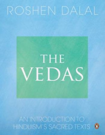 The Vedas: An Introduction to Hinduism's Sacred Texts by Roshen Dalal