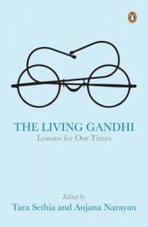 The Living Gandhi: Lessons for Our Times by Tara &  Narayan Anjana (Ed) Sethia