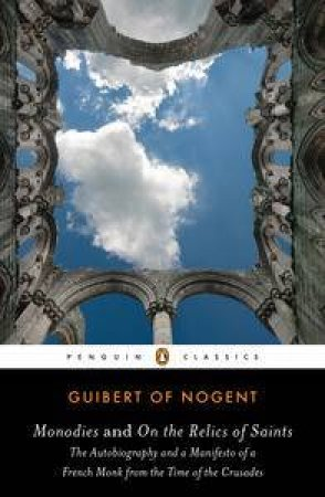 Monodies and On the Relics of Saints : The Autobiography and a Manifesto of a French Monk from the Time of the Crusades by Guibert of Nogent