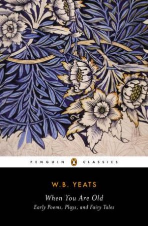 When You Are Old: Early Poems, Plays, and Fairy Tales by William Butler Yeats