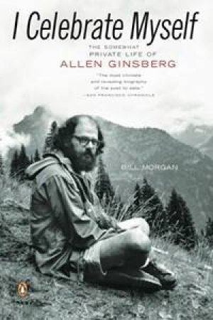 I Celebrate Myself: The Somewhat Private Life Of Allen Ginsberg by Bill Morgan