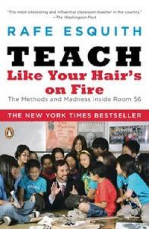 Teach Like Your Hair's On Fire: The Methods and Madness Inside Room 56 by Rafe Esquith