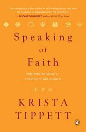 Speaking of Faith: Why Religion Matters-and How to Talk About It by Krista Tippett