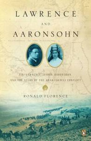 Lawrence and Aaronsohn: T.E. Lawrence, Aaron Aaronsohn, and the Seeds of the Arab-Israeli Conflict by Ronald Florence