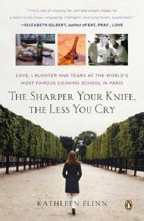 Sharper Your Knife, the Less You Cry: Love, Laughter, and Tears in  Paris at the World's Most Famous Cooking School by Kathleen Flinn