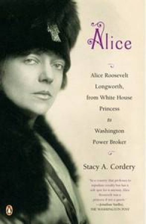 Alice: Alice Roosevelt Longworth, from White House Princess to Washington Power Broker by Stacy A Cordery