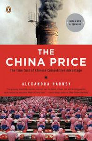 China Price: The True Cost of Chinese Competitive Advantage by Alexandra Harney