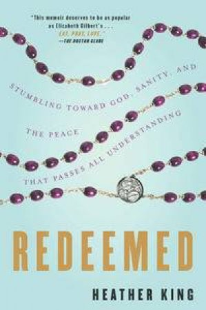Redeemed: Stumbling Toward God, Sanity, And The Peace That Passes All Understanding. by Heather King