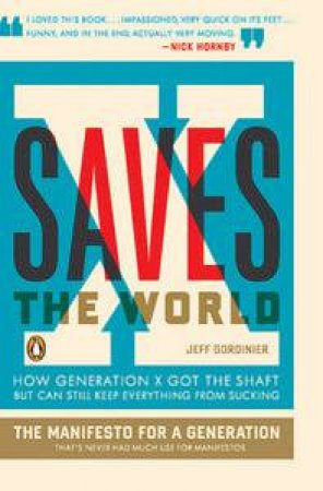X Saves the World: How Generation X Got the Shaft but Can Still Keep Everything from Sucking by Jeff Gordinier