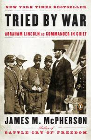 Tried by War: Abraham Lincoln as Commander in Chief by James M McPherson