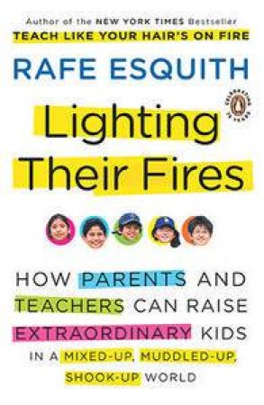 Lighting Their Fires: How Parents & Teachers Can Raise Extraordinary Kids in a Mixed-Up, Muddled-Up, Shook-Up World by Rafe Esquith